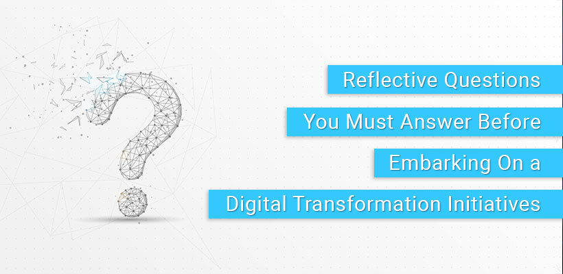 Reflective Questions You Must Answer Before Embarking On a Digital Transformation Initiatives
